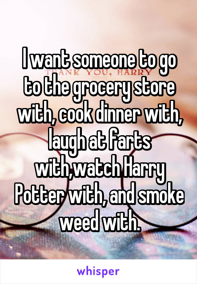 I want someone to go to the grocery store with, cook dinner with, laugh at farts with,watch Harry Potter with, and smoke weed with.