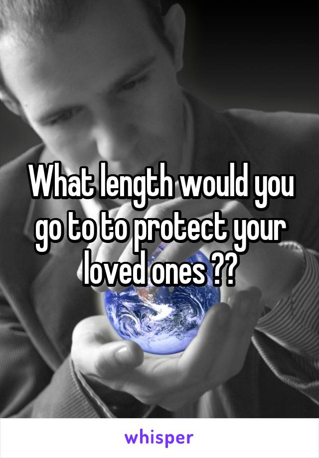 What length would you go to to protect your loved ones ??