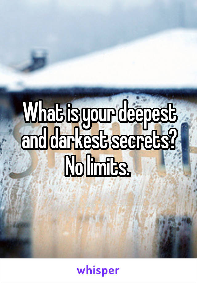 What is your deepest and darkest secrets? No limits.