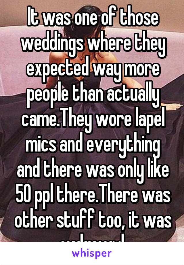 It was one of those weddings where they expected way more people than actually came.They wore lapel mics and everything and there was only like 50 ppl there.There was other stuff too, it was awkward.