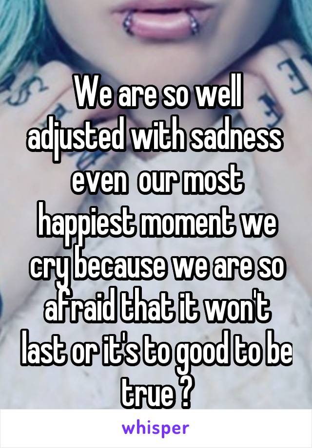 We are so well adjusted with sadness  even  our most happiest moment we cry because we are so afraid that it won't last or it's to good to be true 😢