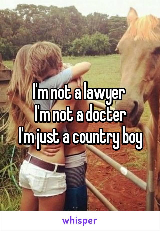 I'm not a lawyer  I'm not a docter I'm just a country boy