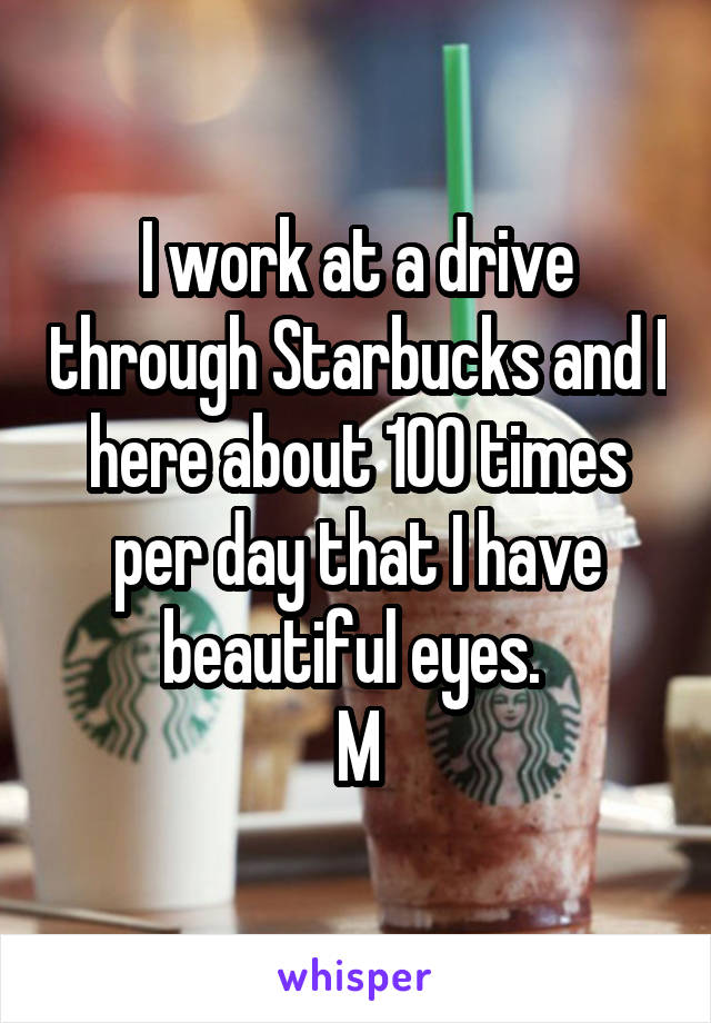 I work at a drive through Starbucks and I here about 100 times per day that I have beautiful eyes.  M