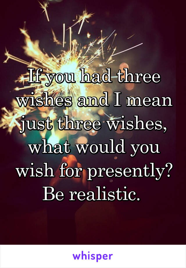 If you had three wishes and I mean just three wishes, what would you wish for presently? Be realistic.