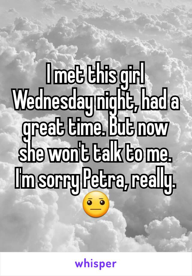 I met this girl Wednesday night, had a great time. But now she won't talk to me. I'm sorry Petra, really. 😐