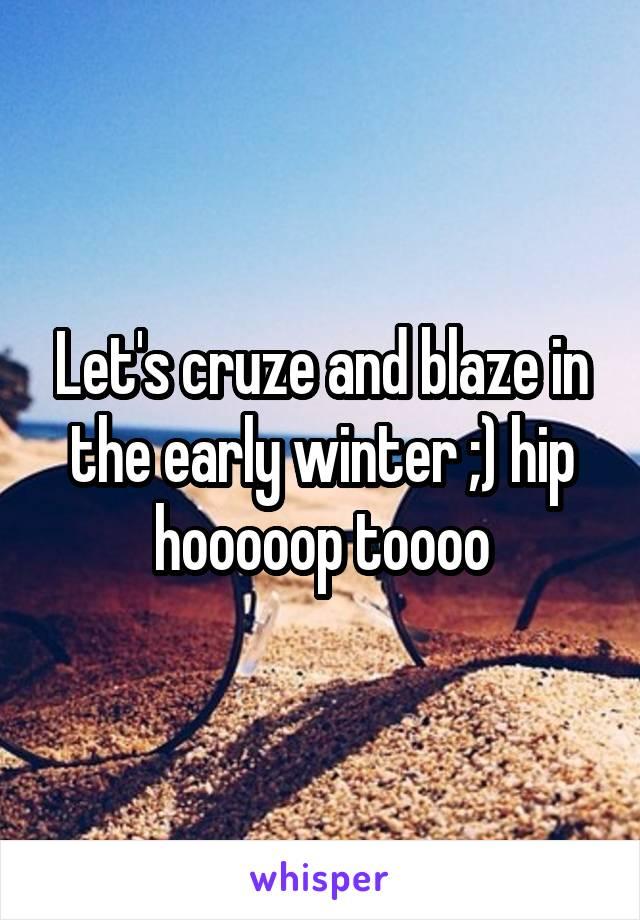 Let's cruze and blaze in the early winter ;) hip hooooop toooo