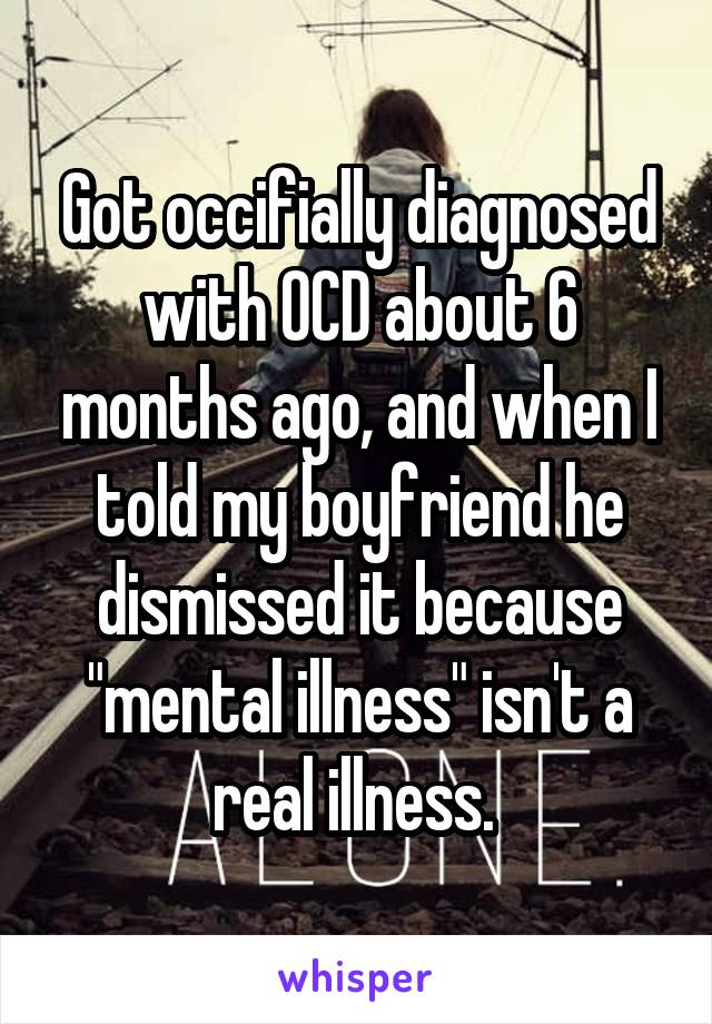 "Got occifially diagnosed with OCD about 6 months ago, and when I told my boyfriend he dismissed it because ""mental illness"" isn't a real illness."