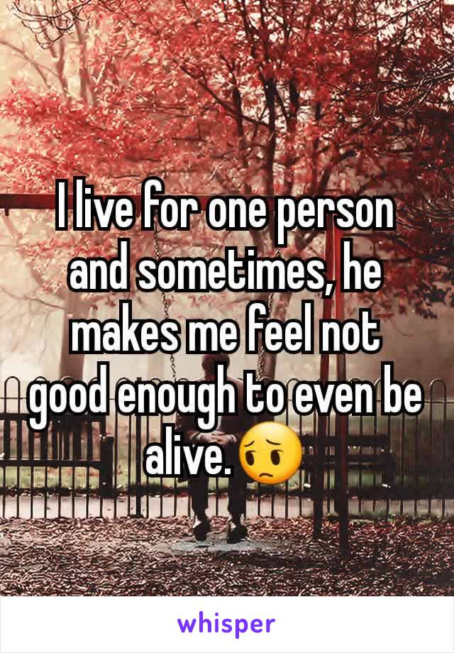 I live for one person and sometimes, he makes me feel not good enough to even be alive.😔