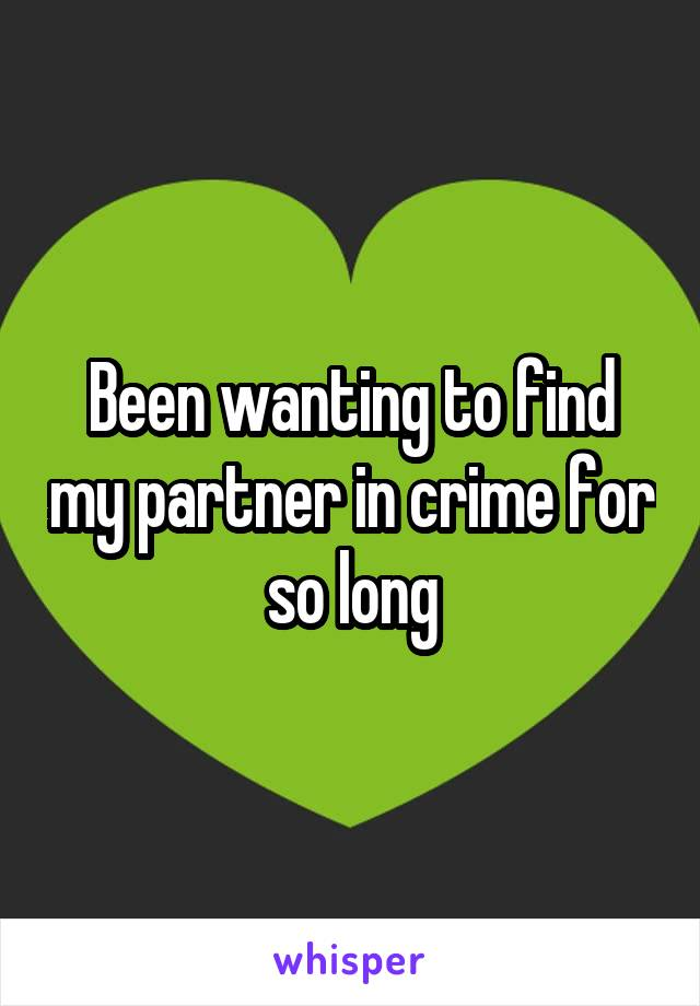 Been wanting to find my partner in crime for so long