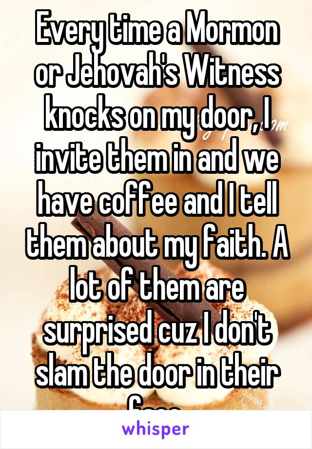 Every time a Mormon or Jehovah's Witness knocks on my door, I invite them in and we have coffee and I tell them about my faith. A lot of them are surprised cuz I don't slam the door in their face.
