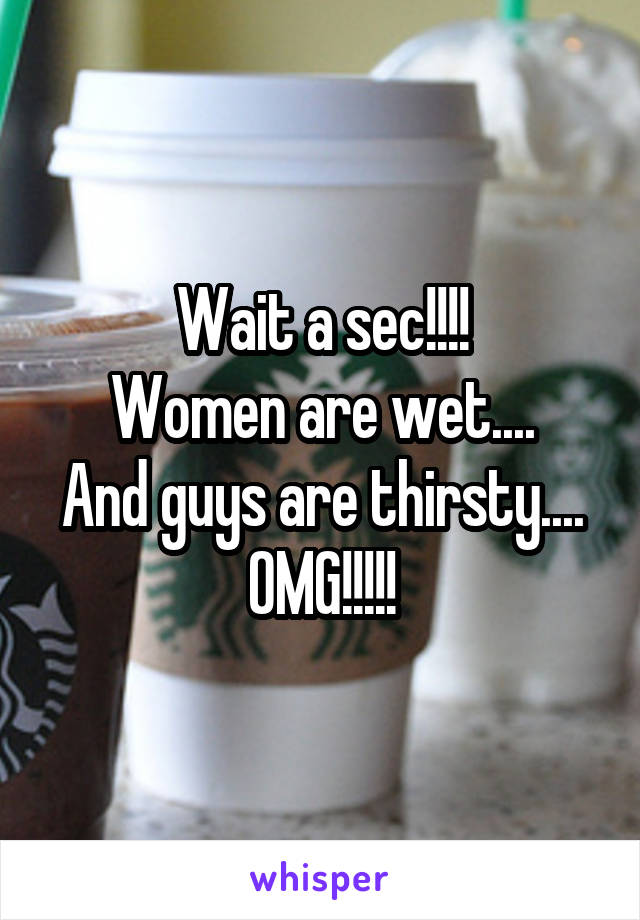 Wait a sec!!!! Women are wet.... And guys are thirsty.... OMG!!!!!
