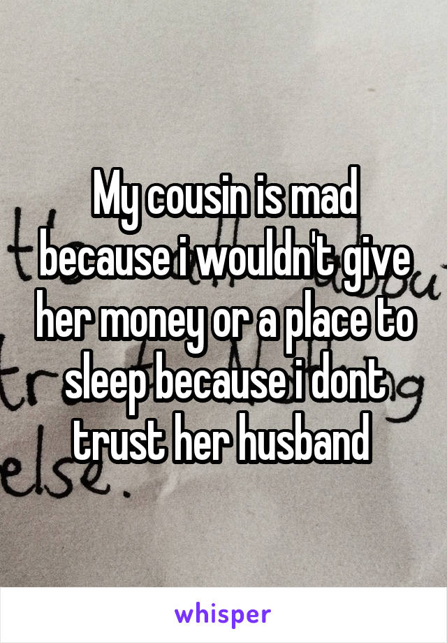 My cousin is mad because i wouldn't give her money or a place to sleep because i dont trust her husband