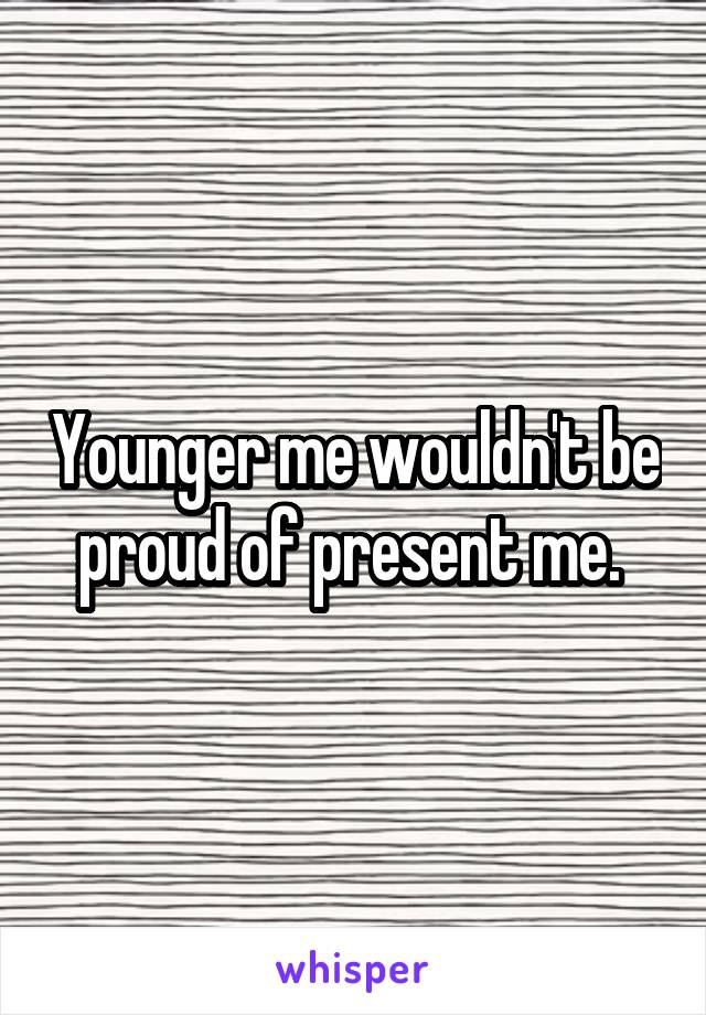 Younger me wouldn't be proud of present me.