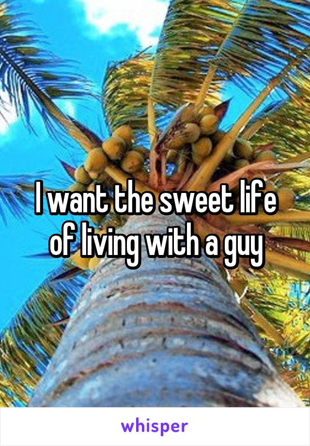 I want the sweet life of living with a guy