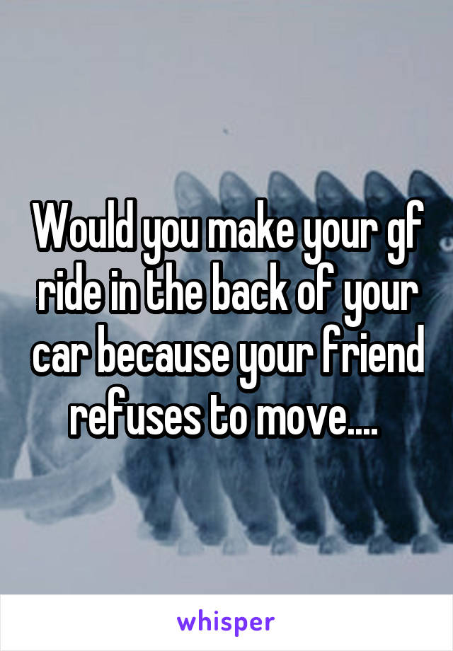 Would you make your gf ride in the back of your car because your friend refuses to move....
