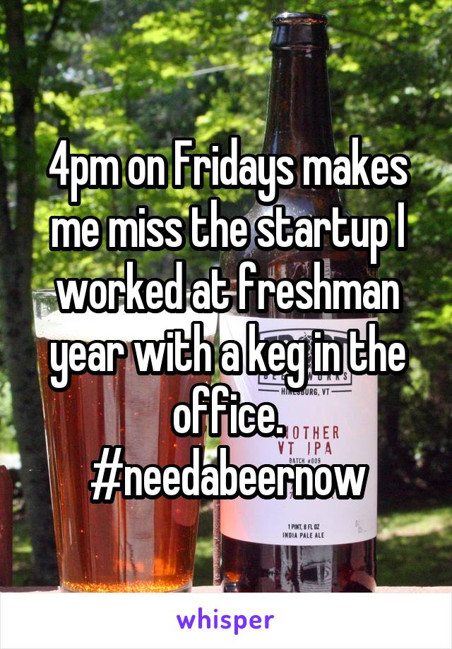 4pm on Fridays makes me miss the startup I worked at freshman year with a keg in the office. #needabeernow