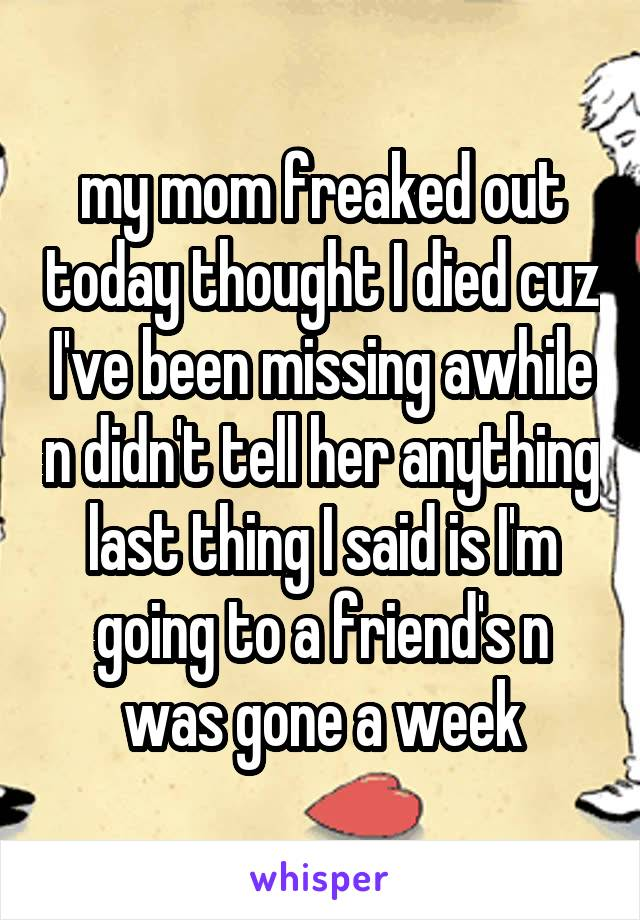 my mom freaked out today thought I died cuz I've been missing awhile n didn't tell her anything last thing I said is I'm going to a friend's n was gone a week