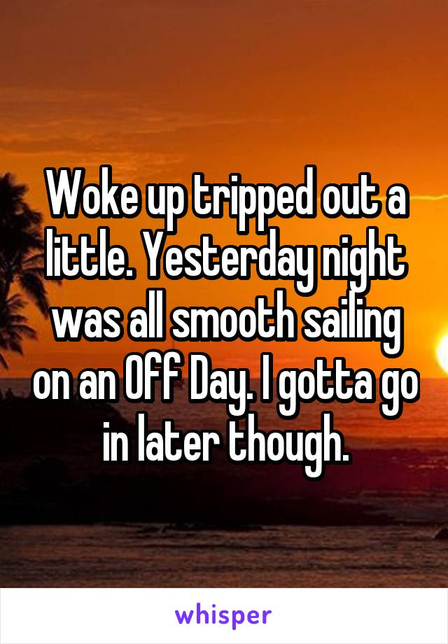 Woke up tripped out a little. Yesterday night was all smooth sailing on an Off Day. I gotta go in later though.