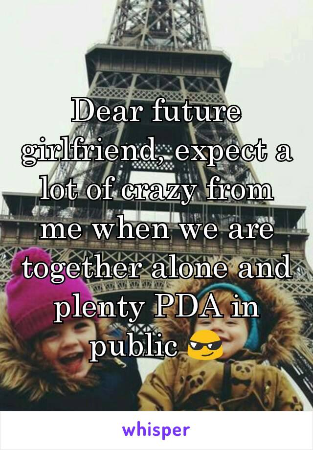 Dear future girlfriend, expect a lot of crazy from me when we are together alone and plenty PDA in public 😎