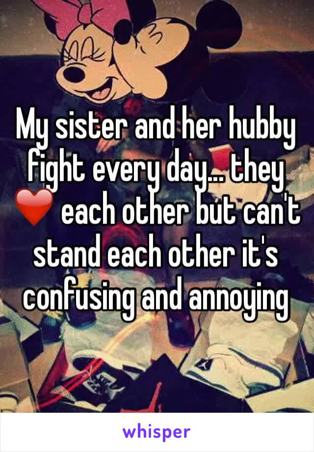 My sister and her hubby fight every day... they ❤️ each other but can't stand each other it's confusing and annoying