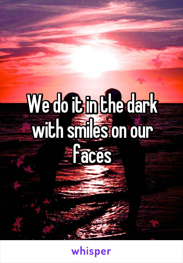 We do it in the dark with smiles on our faces