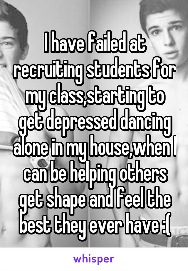 I have failed at recruiting students for my class,starting to get depressed dancing alone in my house,when I can be helping others get shape and feel the best they ever have :(