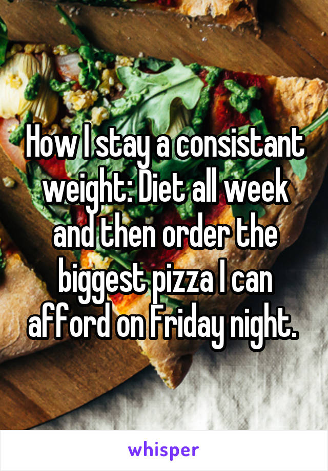How I stay a consistant weight: Diet all week and then order the biggest pizza I can afford on Friday night.