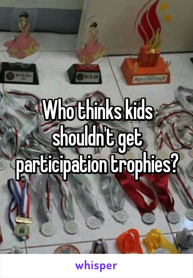 Who thinks kids shouldn't get participation trophies?