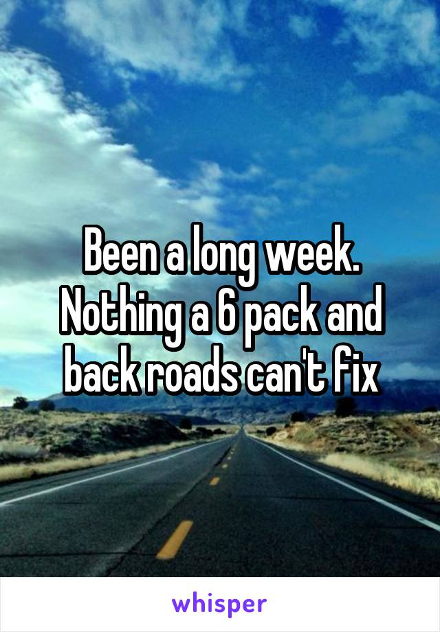Been a long week. Nothing a 6 pack and back roads can't fix
