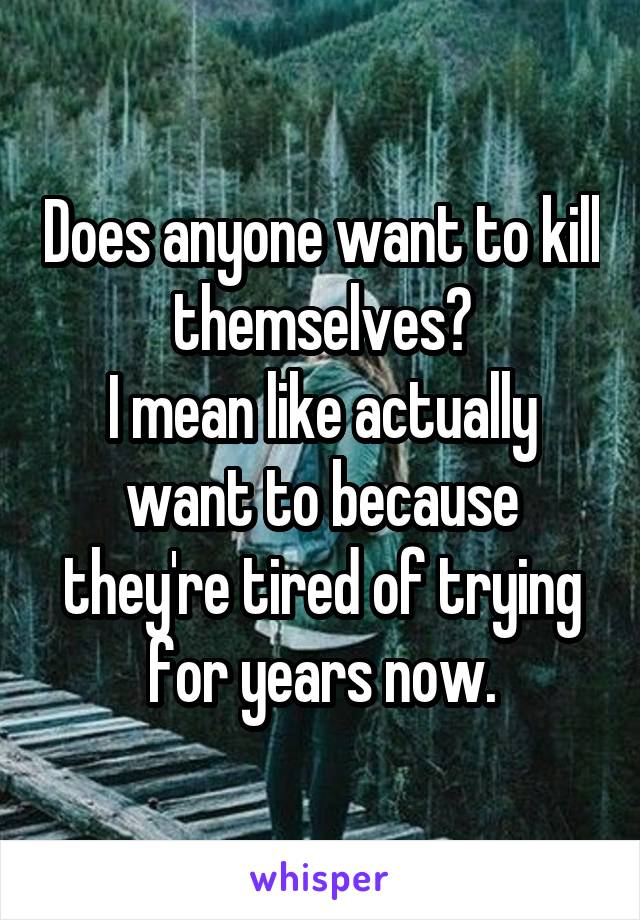 Does anyone want to kill themselves? I mean like actually want to because they're tired of trying for years now.