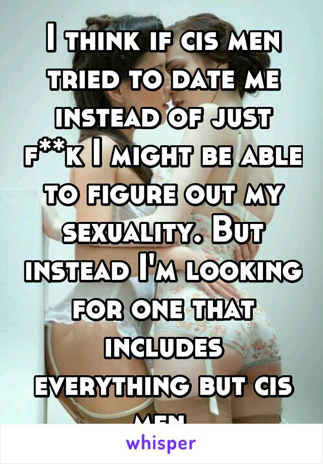 I think if cis men tried to date me instead of just f**k I might be able to figure out my sexuality. But instead I'm looking for one that includes everything but cis men.