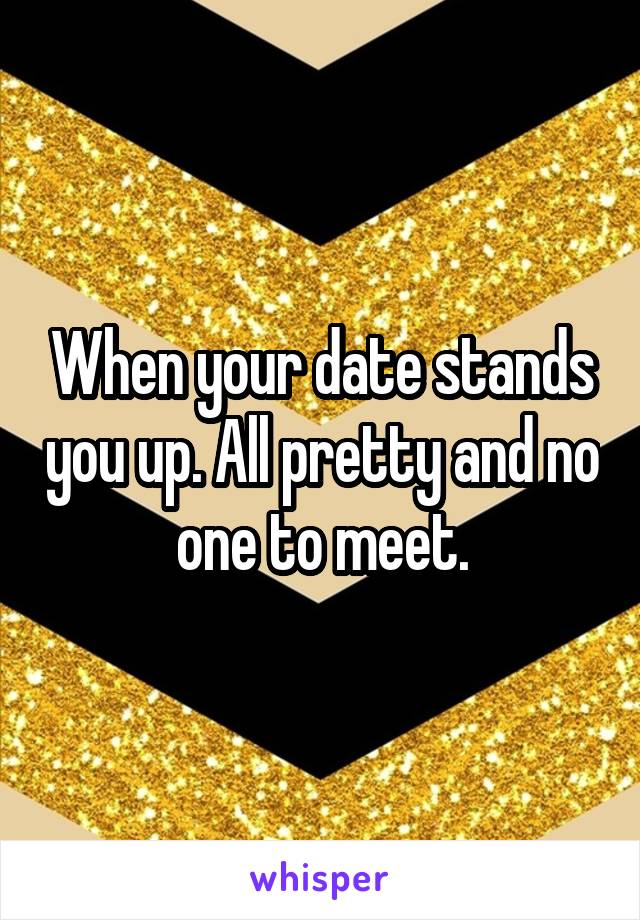 When your date stands you up. All pretty and no one to meet.