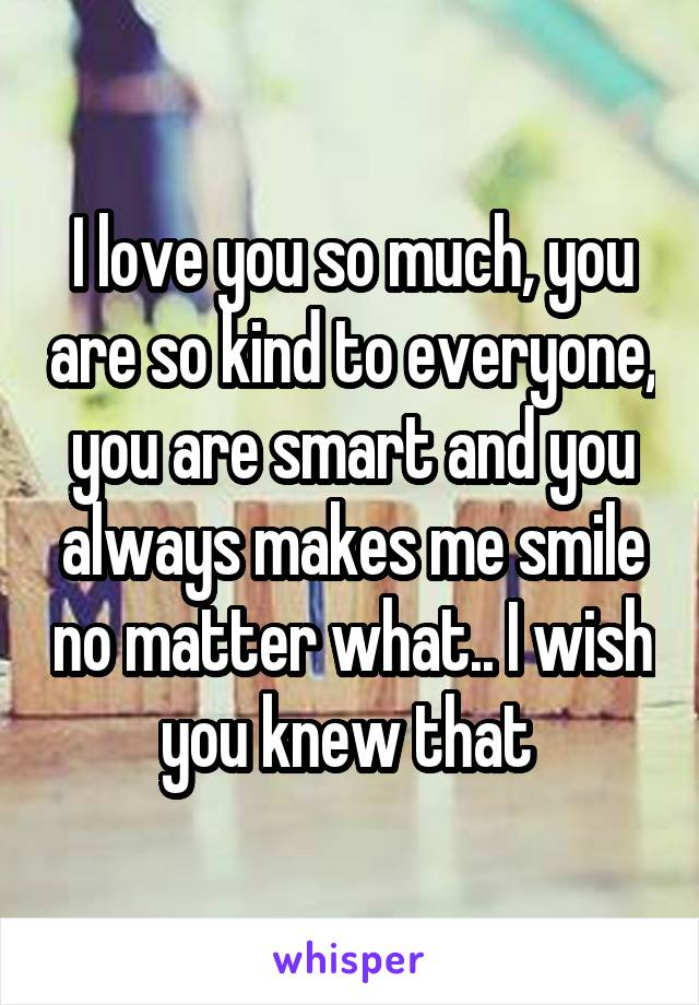 I love you so much, you are so kind to everyone, you are smart and you always makes me smile no matter what.. I wish you knew that