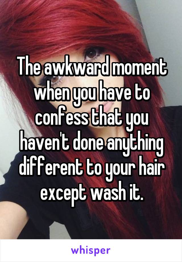 The awkward moment when you have to confess that you haven't done anything different to your hair except wash it.