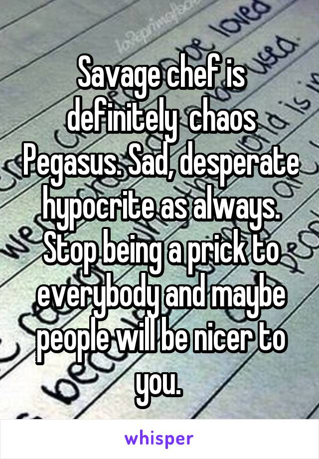Savage chef is definitely  chaos Pegasus. Sad, desperate hypocrite as always. Stop being a prick to everybody and maybe people will be nicer to you.