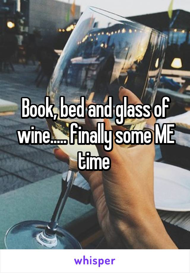 Book, bed and glass of wine..... finally some ME time