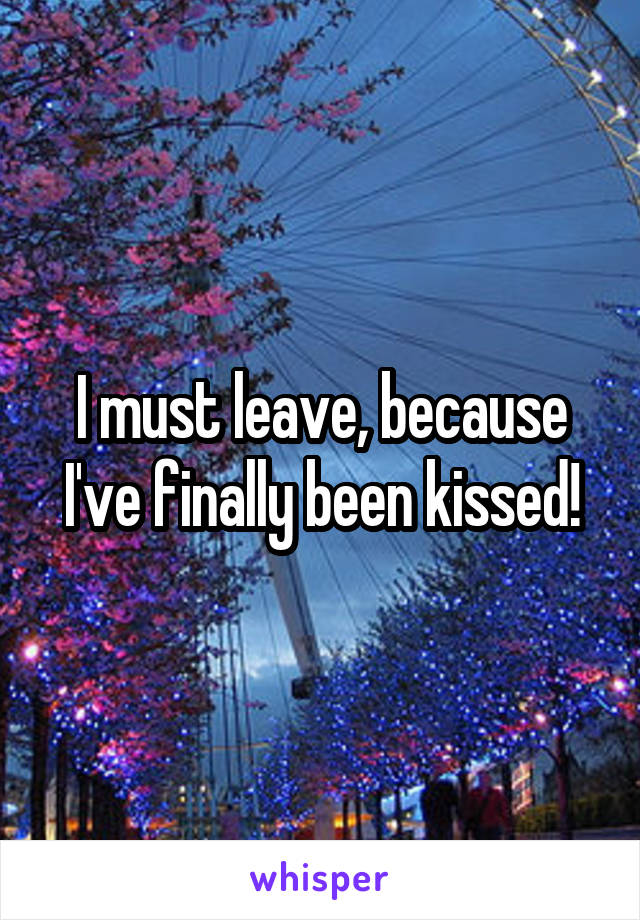I must leave, because I've finally been kissed!