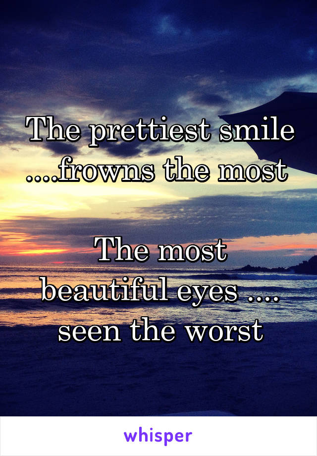 The prettiest smile ....frowns the most   The most beautiful eyes .... seen the worst