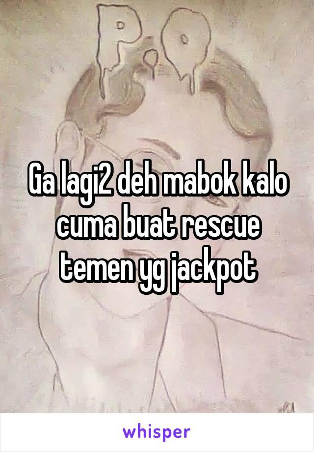 Ga lagi2 deh mabok kalo cuma buat rescue temen yg jackpot