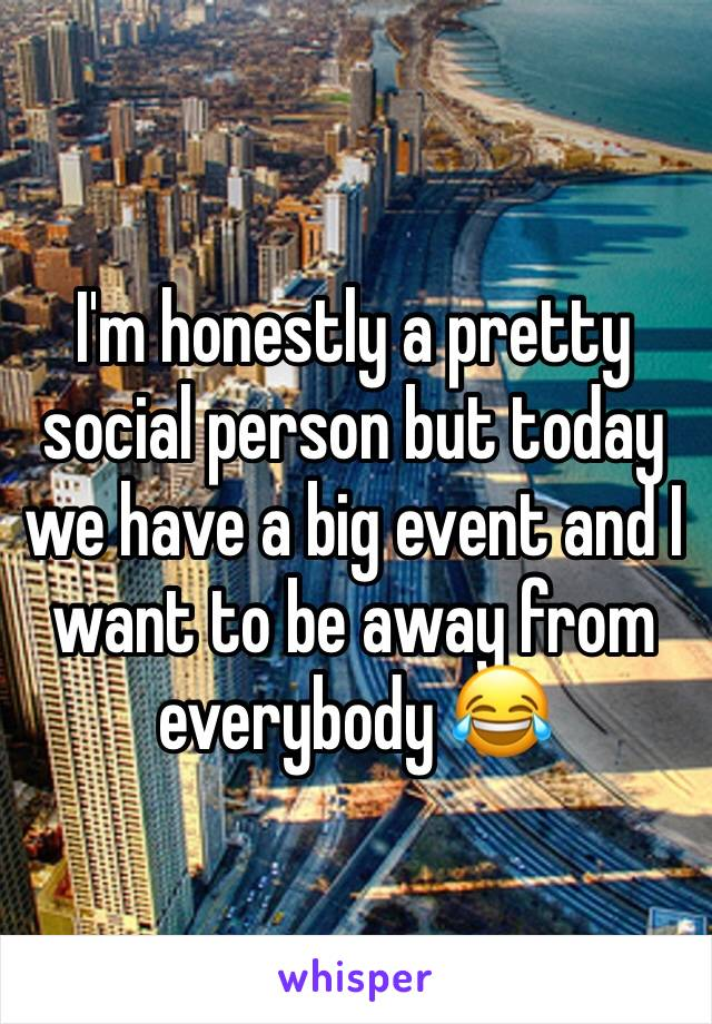 I'm honestly a pretty social person but today we have a big event and I want to be away from everybody 😂