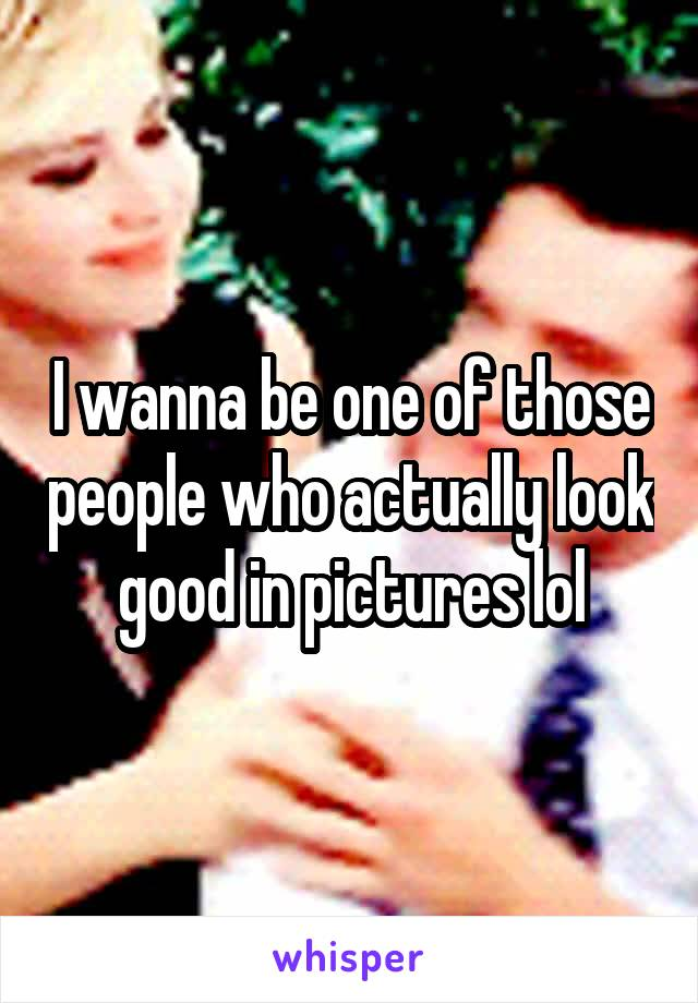 I wanna be one of those people who actually look good in pictures lol