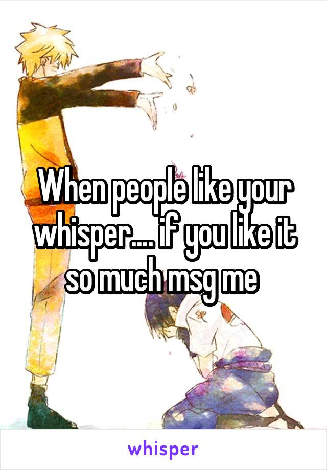 When people like your whisper.... if you like it so much msg me