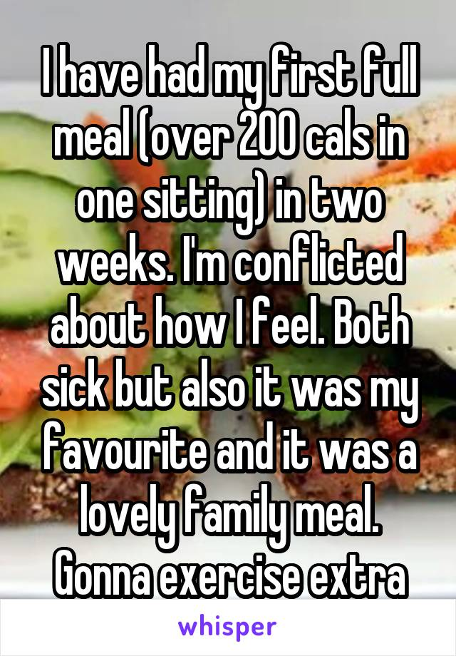 I have had my first full meal (over 200 cals in one sitting) in two weeks. I'm conflicted about how I feel. Both sick but also it was my favourite and it was a lovely family meal. Gonna exercise extra