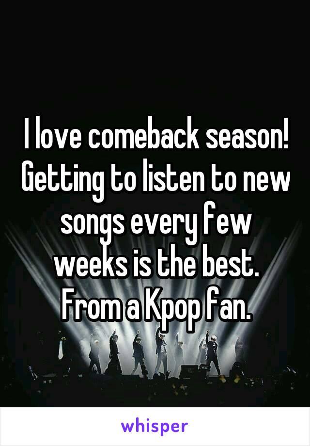 I love comeback season! Getting to listen to new songs every few weeks is the best. From a Kpop fan.