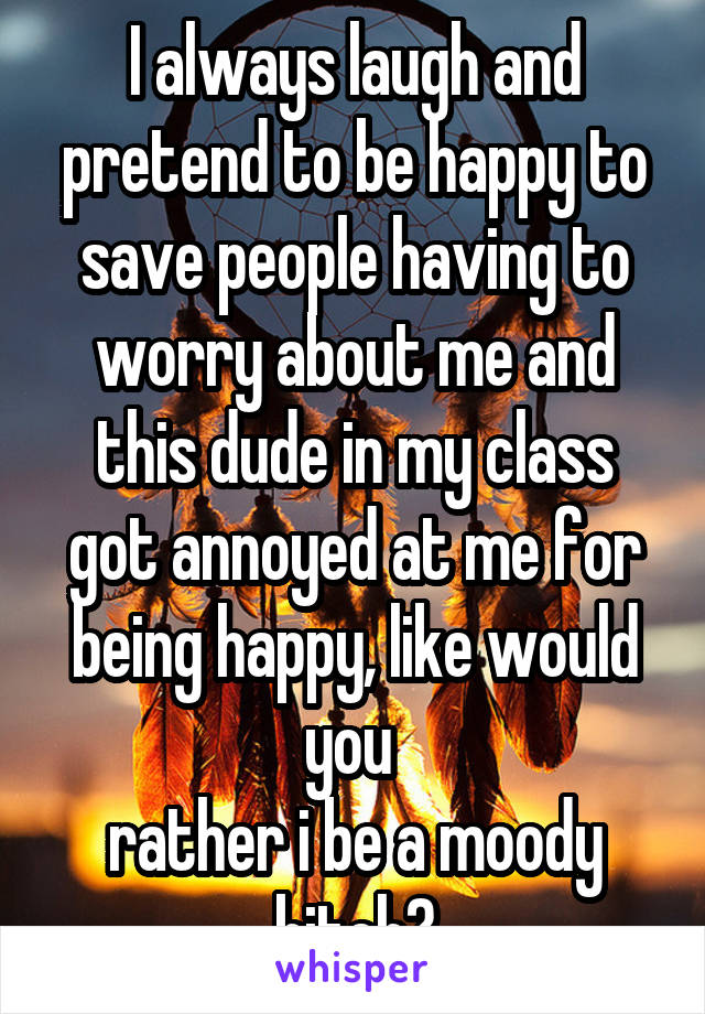 I always laugh and pretend to be happy to save people having to worry about me and this dude in my class got annoyed at me for being happy, like would you  rather i be a moody bitch?