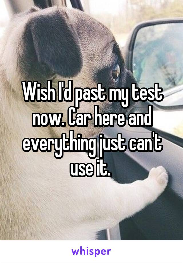 Wish I'd past my test now. Car here and everything just can't use it.