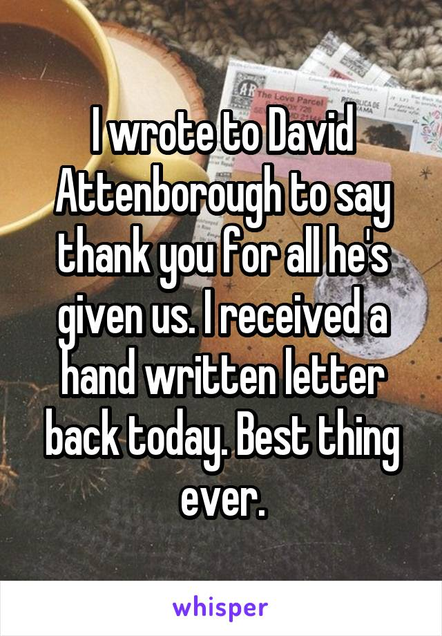 I wrote to David Attenborough to say thank you for all he's given us. I received a hand written letter back today. Best thing ever.