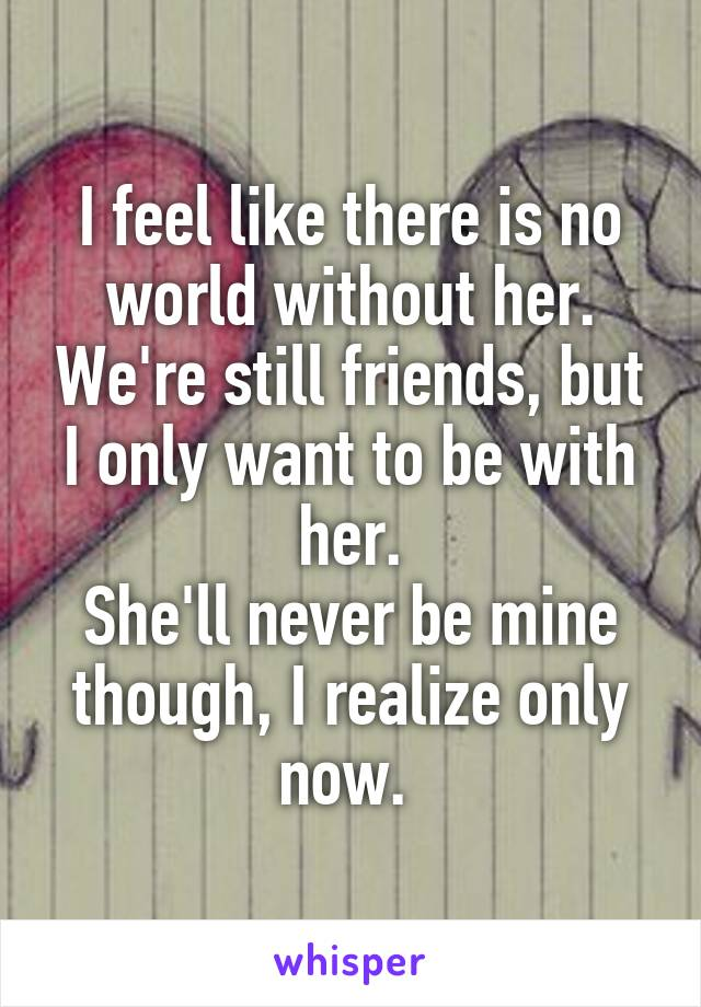 I feel like there is no world without her. We're still friends, but I only want to be with her. She'll never be mine though, I realize only now.
