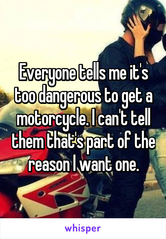 Everyone tells me it's too dangerous to get a motorcycle. I can't tell them that's part of the reason I want one.