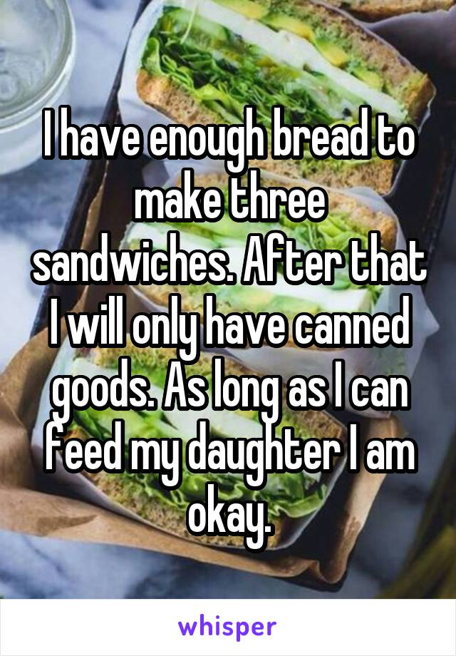 I have enough bread to make three sandwiches. After that I will only have canned goods. As long as I can feed my daughter I am okay.